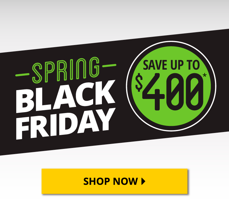 Spring Black Friday - Save up to $400 - Shop Now